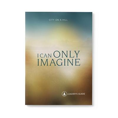 I Can Only Imagine: Leaders Guide