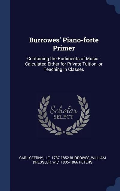 Burrowes' Piano-Forte Primer: Containing the Rudiments of Music: Calculated Either for Private Tuition, or Teaching in Classes