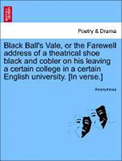 Black Ball's Vale, or the Farewell address of a theatrical shoe black and cobler on his leaving a certain college in a certain English university. [In verse.]