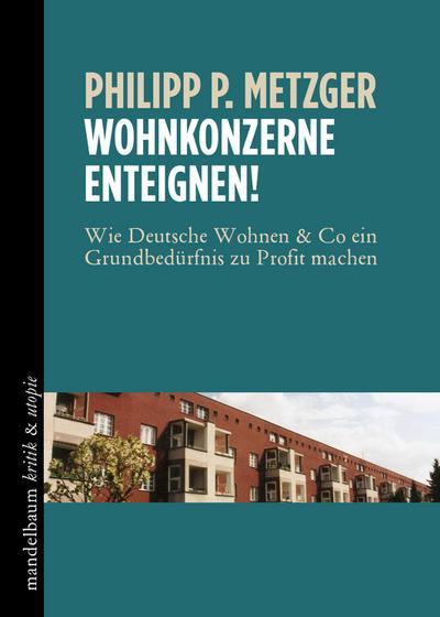 Wohnkonzerne enteignen!: Wie Deutsche Wohnen & Co ein Grundbedürfnis zu Profit machen (kritik & utopie)