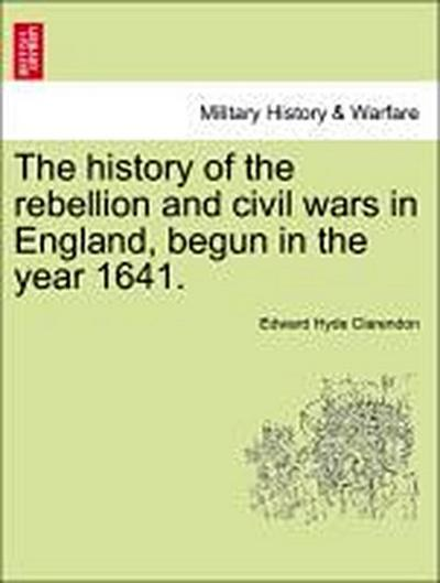 The history of the rebellion and civil wars in England, begun in the year 1641. Vol. I, Part II, A New Edition