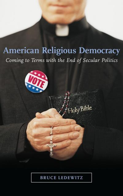 American Religious Democracy: Coming to Terms with the End of Secular Politics