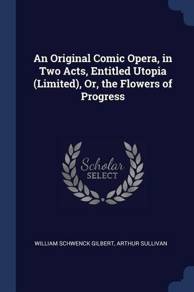 An Original Comic Opera, in Two Acts, Entitled Utopia (Limited), Or, the Flowers of Progress