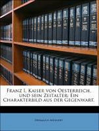 Franz I. Kaiser von Oesterreich, und sein Zeitalter: Ein Charakterbild aus der Gegenwart.