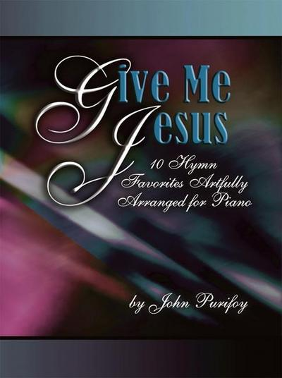 Give Me Jesus: 10 Hymn Favorites Artfully Arranged for Piano