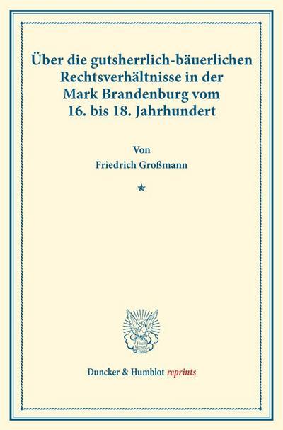Über die gutsherrlich-bäuerlichen Rechtsverhältnisse in der Mark Brandenburg vom 16. bis 18. Jahrhundert.