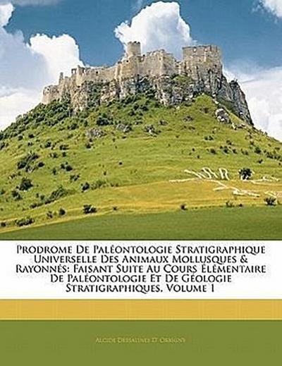 Prodrome De Paléontologie Stratigraphique Universelle Des Animaux Mollusques & Rayonnés: Faisant Suite Au Cours Élémentaire De Paléontologie Et De Géologie Stratigraphiques, Volume 1