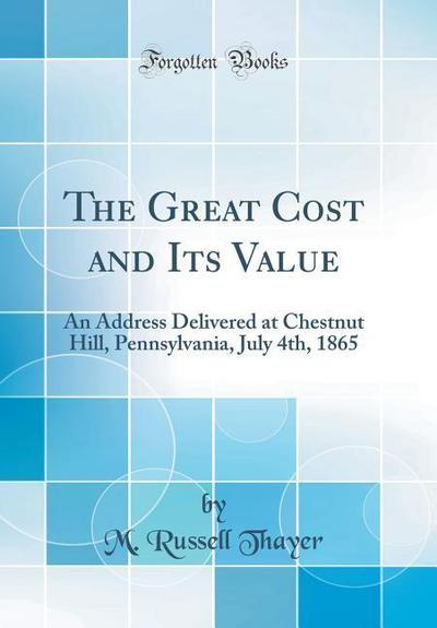 The Great Cost and Its Value: An Address Delivered at Chestnut Hill, Pennsylvania, July 4th, 1865 (Classic Reprint)