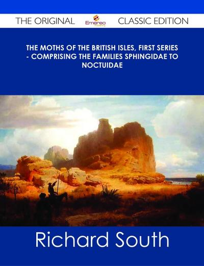 The Moths of the British Isles, First Series - Comprising the Families Sphingidae to Noctuidae - The Original Classic Edition