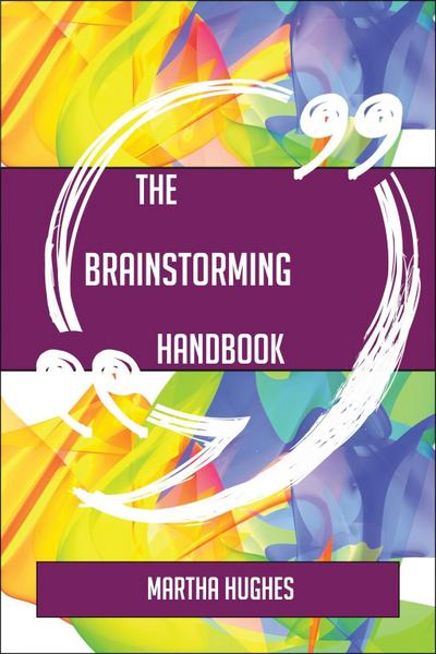 The Brainstorming Handbook - Everything You Need To Know About Brainstorming