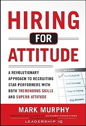 Hiring for Attitude: A Revolutionary Approach to Recruiting and Selecting P ...