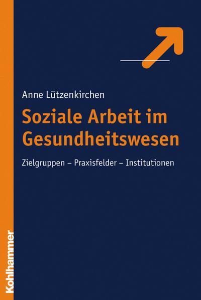 Soziale Arbeit im Gesundheitswesen: Zielgruppen - Praxisfelder - Institutionen