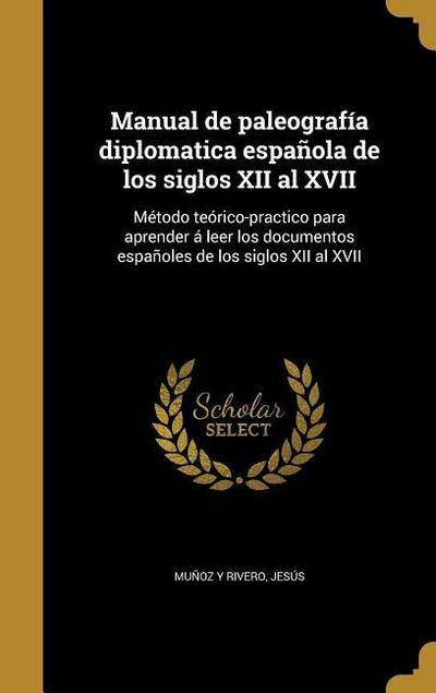 Manual de paleografía diplomatica española de los siglos XII al XVII: Método teórico-practico para aprender á leer los documentos españoles de los sig