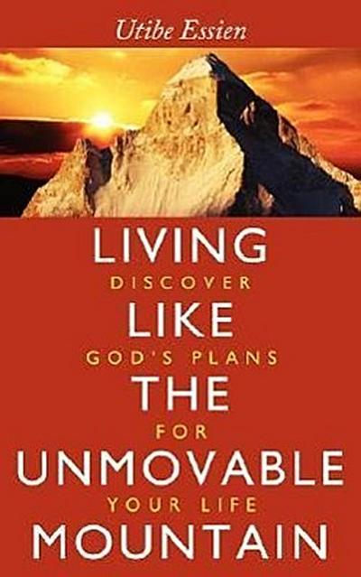 Living Like the Unmovable Mountain: Discover God's Plans for Your Life