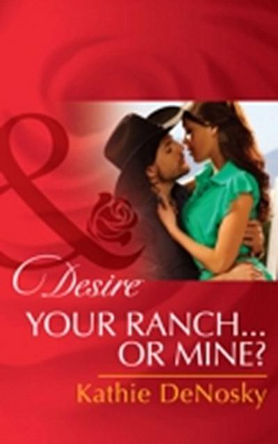 Your Ranch...Or Mine? (Mills & Boon Desire)