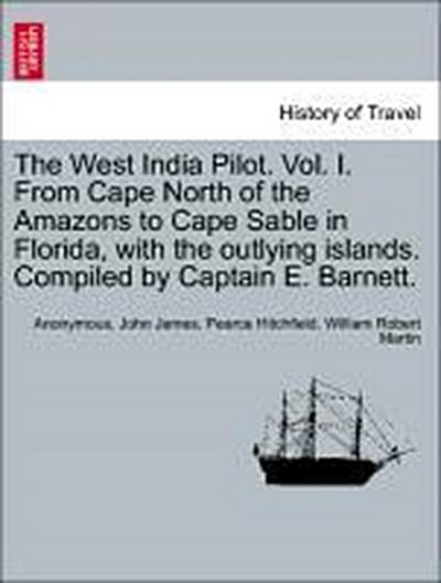 The West India Pilot. Vol. I. From Cape North of the Amazons to Cape Sable in Florida, with the outlying islands. Compiled by Captain E. Barnett. VOL. I, FOURTH EDITION