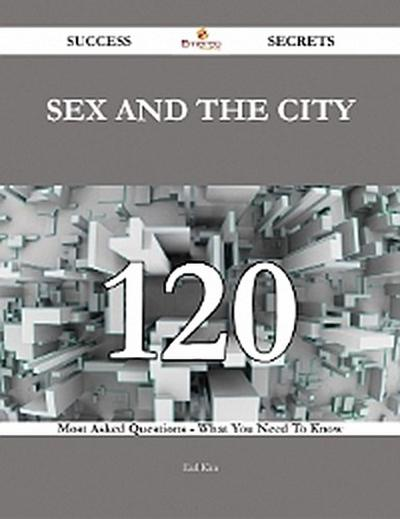 Sex and the City 120 Success Secrets - 120 Most Asked Questions On Sex and the City - What You Need To Know