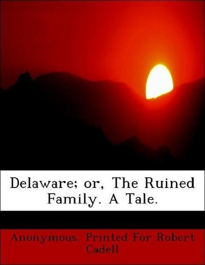 Delaware; or, The Ruined Family. A Tale.