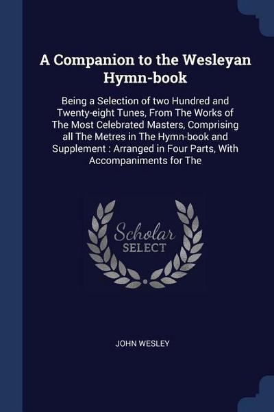 A Companion to the Wesleyan Hymn-Book: Being a Selection of Two Hundred and Twenty-Eight Tunes, from the Works of the Most Celebrated Masters, Compris