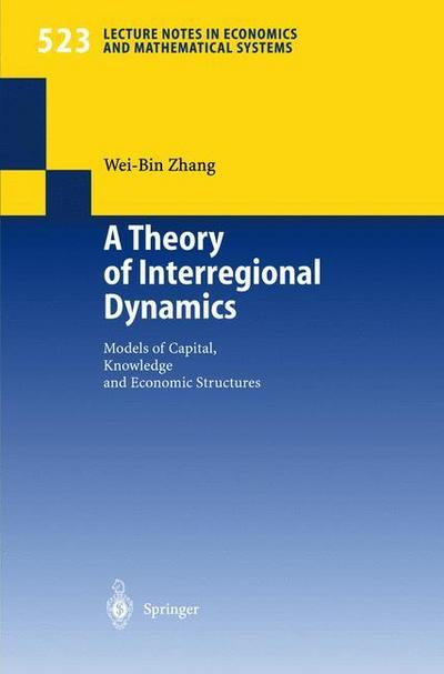 A Theory of Interregional Dynamics: Models of Capital, Knowledge and Economic Structures (Lecture Notes in Economics and Mathematical Systems)