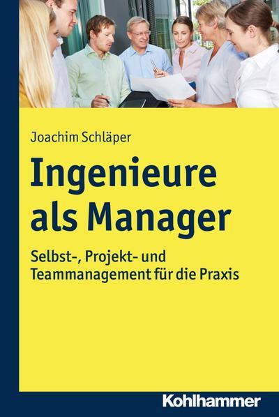Ingenieure als Manager: Selbst-, Projekt- und Teammanagement für die Praxis