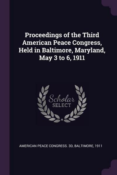 Proceedings of the Third American Peace Congress, Held in Baltimore, Maryland, May 3 to 6, 1911