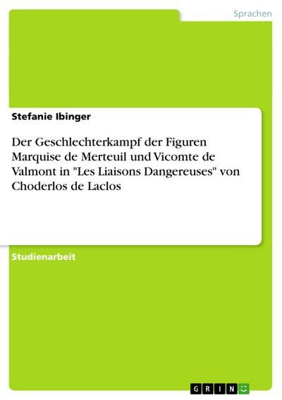 Der Geschlechterkampf der Figuren Marquise de Merteuil und Vicomte de Valmont in 'Les Liaisons Dangereuses' von Choderlos de Laclos