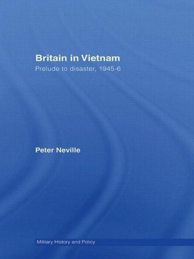 Britain in Vietnam: Prelude to Disaster, 1945 46