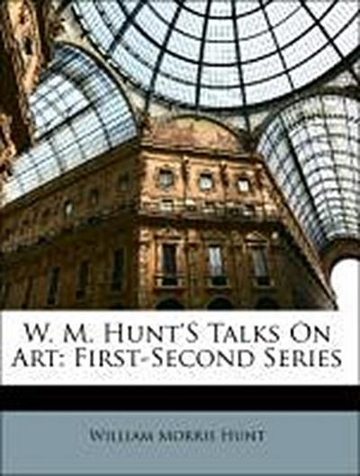 W. M. Hunt'S Talks On Art: First-Second Series