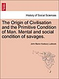 The Origin of Civilisation and the Primitive Condition of Man. Mental and social condition of savages. - John Baron Avebury Lubbock