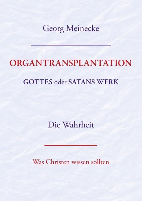 ORGANTRANSPLANTATION. Gottes oder Satans Werk? Die Wahrheit. Georg Meinecke