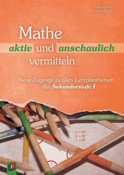 Mathe aktiv und anschaulich vermitteln: Neue Zugänge zu allen Lehrplanthemen in der Sekundarstufe I