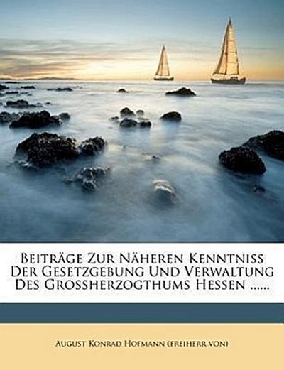 Beiträge zur Näheren Kenntniss der Gesetzgebung und Verwaltung des Grossherzogthums Hessen ......