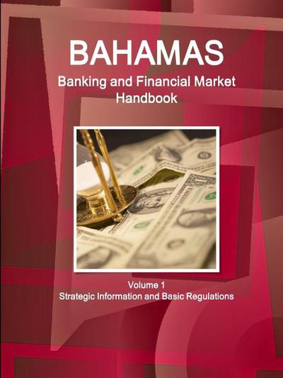 Bahamas Banking and Financial Market Handbook Volume 1 Strategic Information and Basic Regulations