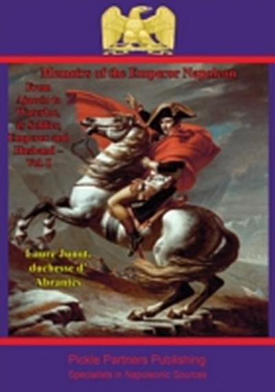 Memoirs Of The Emperor Napoleon - From Ajaccio To Waterloo, As Soldier, Emperor And Husband - Vol. I