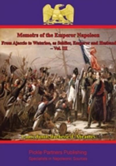 Memoirs Of The Emperor Napoleon - From Ajaccio To Waterloo, As Soldier, Emperor And Husband - Vol. III