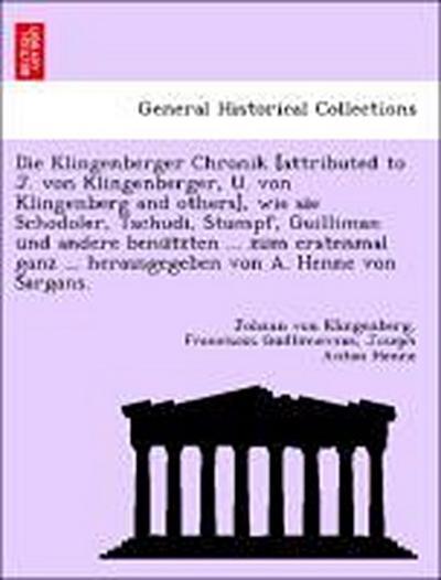 Die Klingenberger Chronik [attributed to J. von Klingenberger, U. von Klingenberg and others], wie sie Schodoler, Tschudi, Stumpf, Guilliman und andere benu¨tzten ... zum erstenmal ganz ... herausgegeben von A. Henne von Sargans.