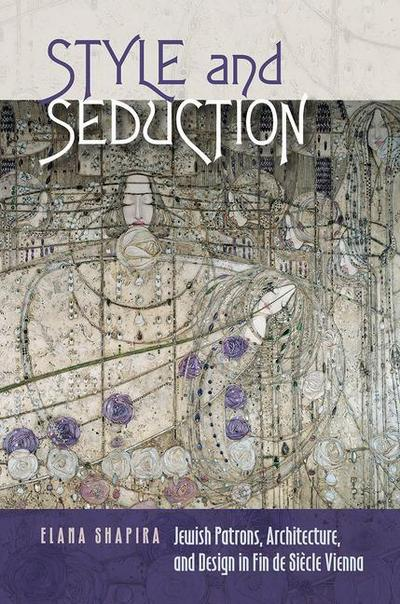 Style and Seduction: Jewish Patrons, Architecture, and Design in Fin de Siècle Vienna