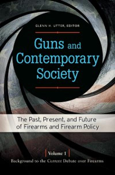 Guns and Contemporary Society: The Past, Present, and Future of Firearms and Firearm Policy [3 volumes]
