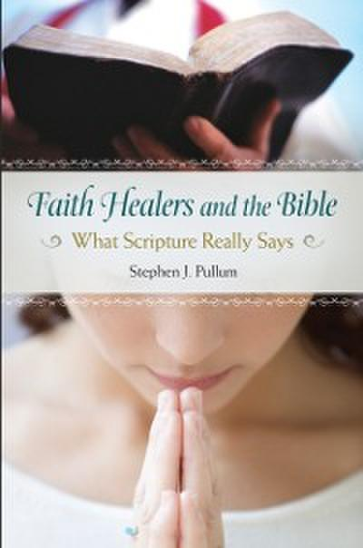 Faith Healers and the Bible: What Scripture Really Says