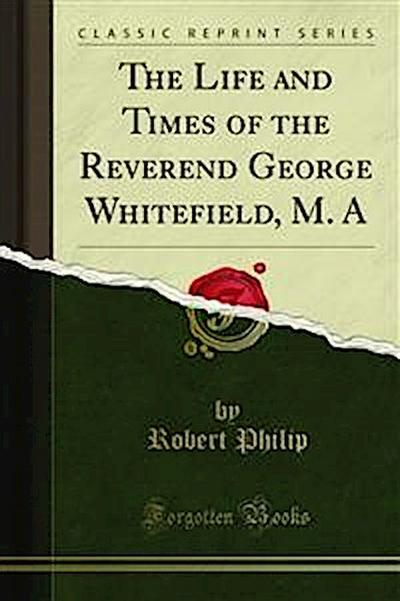 The Life and Times of the Reverend George Whitefield, M. A