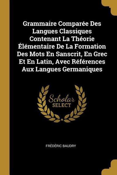 Grammaire Comparée Des Langues Classiques Contenant La Théorie Élémentaire de la Formation Des Mots En Sanscrit, En Grec Et En Latin, Avec Références