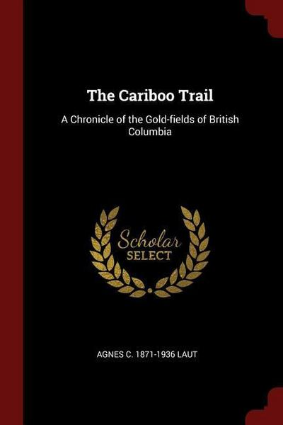 The Cariboo Trail: A Chronicle of the Gold-Fields of British Columbia