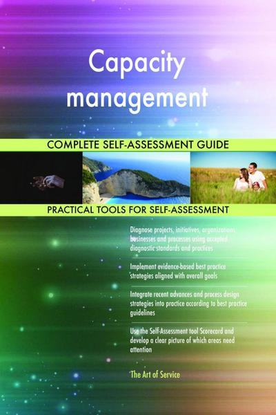Capacity management Complete Self-Assessment Guide