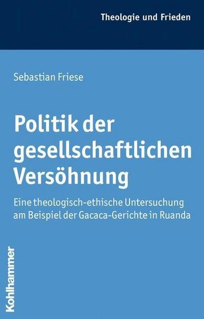 Politik der gesellschaftlichen Versöhnung: Eine theologisch-ethische Untersuchung am Beispiel der Gacaca-Gerichte in Ruanda (Theologie und Frieden)