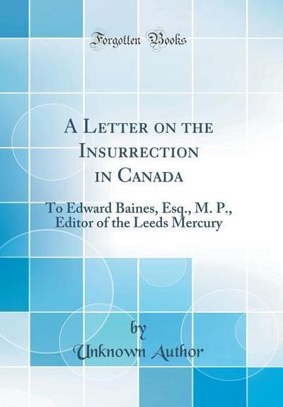 A Letter on the Insurrection in Canada: To Edward Baines, Esq., M. P., Editor of the Leeds Mercury (Classic Reprint)