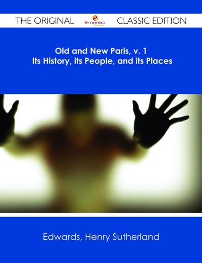 Old and New Paris, v. 1 Its History, its People, and its Places - The Original Classic Edition