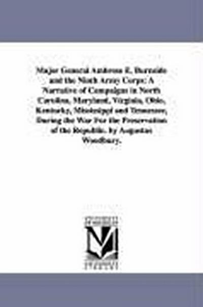 Major General Ambrose E. Burnside and the Ninth Army Corps: A Narrative of Campaigns in North Carolina, Maryland, Virginia, Ohio, Kentucky, Mississipp