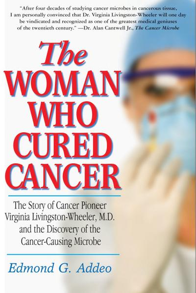 The Woman Who Cured Cancer: The Story of Cancer Pioneer Virginia Livingston-Wheeler, M.D., and the Discovery of the Cancer-Causing Microbe