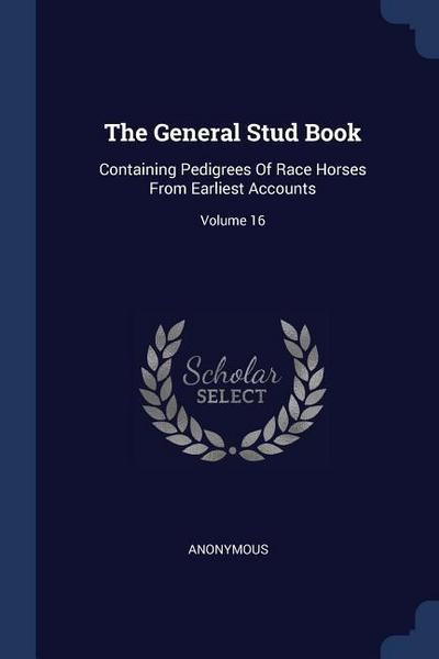 The General Stud Book: Containing Pedigrees of Race Horses from Earliest Accounts; Volume 16